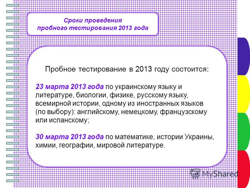 Сроки проведения пробного тестирования 2013 года Пробное тестирование в 2013 году состоится: 23 марта 2013 года по украинскому языку и литературе, биологии, физике, русскому языку, всемирной истории, одному из иностранных языков (по выбору): английск