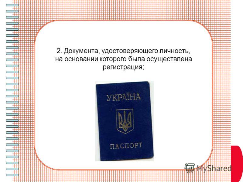 2. Документа, удостоверяющего личность, на основании которого была осуществлена регистрация;