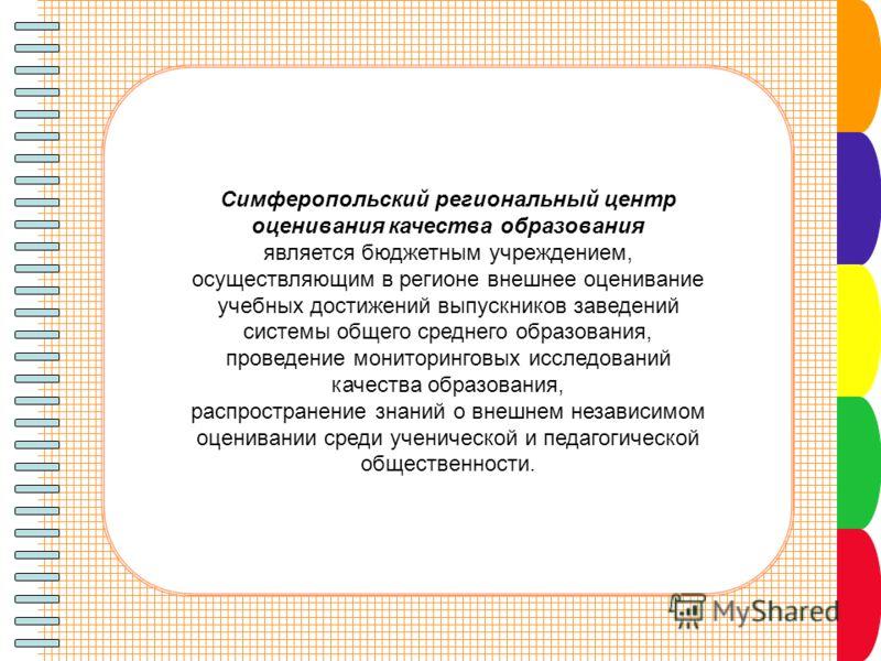 Симферопольский региональный центр оценивания качества образования является бюджетным учреждением, осуществляющим в регионе внешнее оценивание учебных достижений выпускников заведений системы общего среднего образования, проведение мониторинговых исс