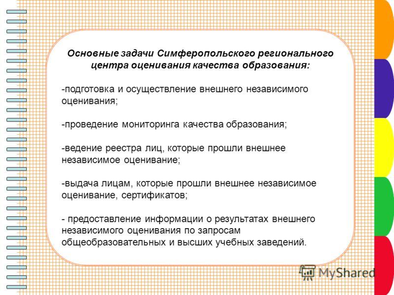 Основные задачи Симферопольского регионального центра оценивания качества образования: -подготовка и осуществление внешнего независимого оценивания; -проведение мониторинга качества образования; -ведение реестра лиц, которые прошли внешнее независимо
