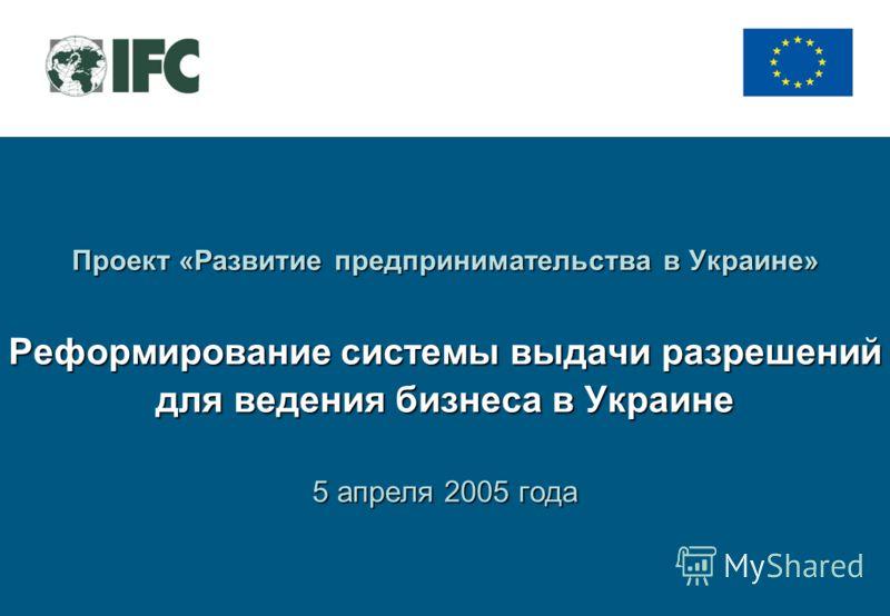 Проект «Развитие предпринимательства в Украине» Реформирование системы выдачи разрешений для ведения бизнеса в Украине 5 апреля 2005 года