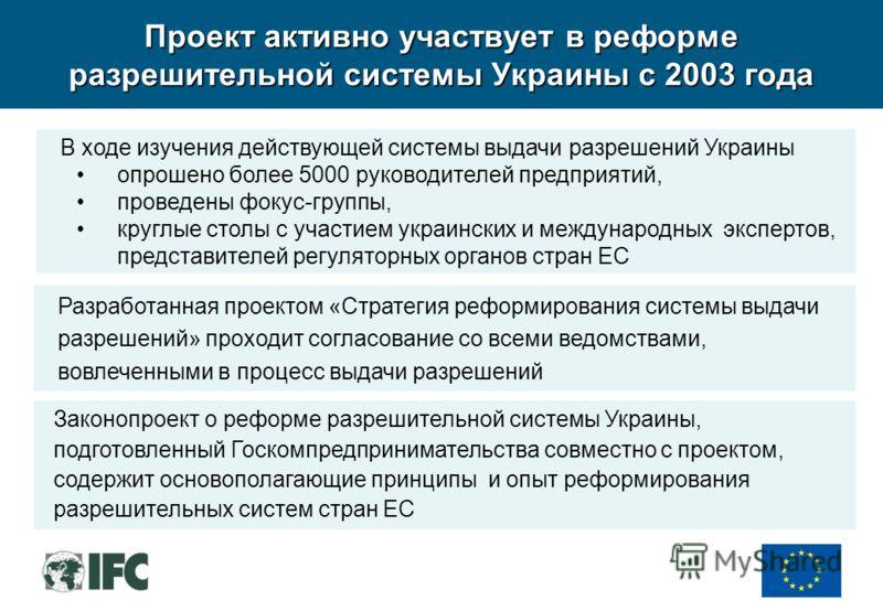 Проект активно участвует в реформе разрешительной системы Украины с 2003 года Законопроект о реформе разрешительной системы Украины, подготовленный Госкомпредпринимательства совместно с проектом, содержит основополагающие принципы и опыт реформирован