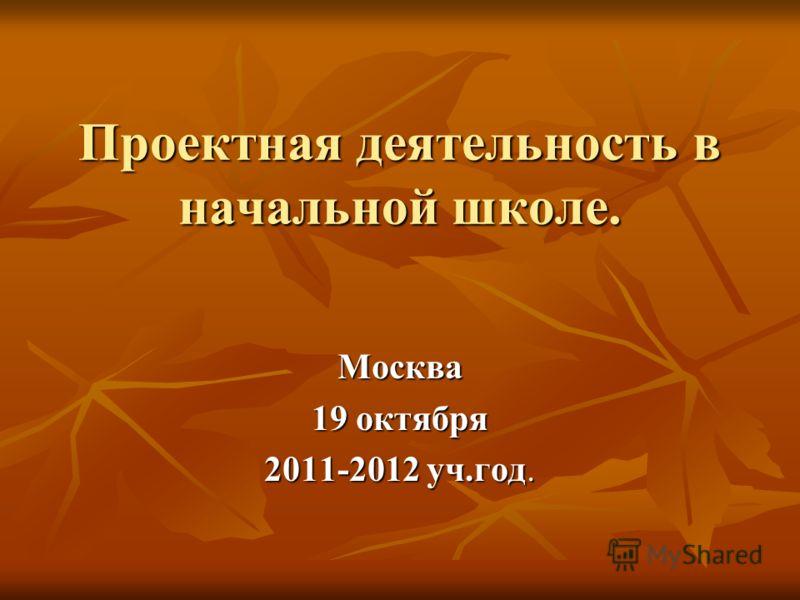 Проектная деятельность в начальной школе. Москва 19 октября 2011-2012 уч.год.