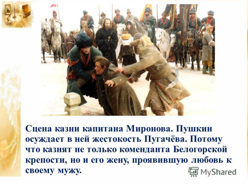 Сцена казни капитана Миронова. Пушкин осуждает в ней жестокость Пугачёва. Потому что казнят не только коменданта Белогорской крепости, но и его жену, проявившую любовь к своему мужу.