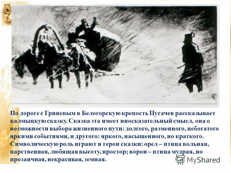 По дороге с Гриневым в Белогорскую крепость Пугачев рассказывает калмыцкую сказку. Сказка эта имеет иносказательный смысл, она о возможности выбора жизненного пути: долгого, разменного, небогатого яркими событиями, и другого: яркого, насыщенного, но