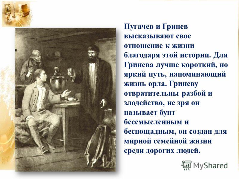 Пугачев и Гринев высказывают свое отношение к жизни благодаря этой истории. Для Гринева лучше короткий, но яркий путь, напоминающий жизнь орла. Гриневу отвратительны разбой и злодейство, не зря он называет бунт бессмысленным и беспощадным, он создан
