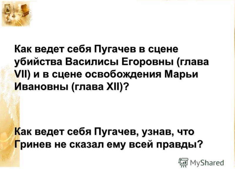 Как ведет себя Пугачев в сцене убийства Василисы Егоровны (глава VII) и в сцене освобождения Марьи Ивановны (глава XII)? Как ведет себя Пугачев, узнав, что Гринев не сказал ему всей правды?