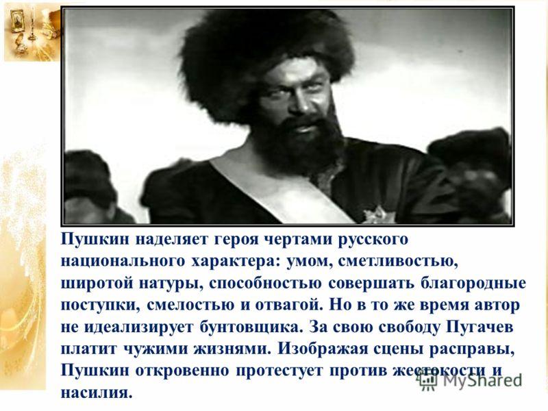 Пушкин наделяет героя чертами русского национального характера: умом, сметливостью, широтой натуры, способностью совершать благородные поступки, смелостью и отвагой. Но в то же время автор не идеализирует бунтовщика. За свою свободу Пугачев платит чу