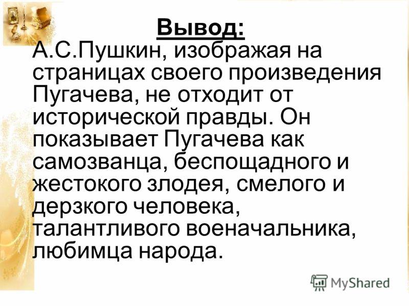 Вывод: А.С.Пушкин, изображая на страницах своего произведения Пугачева, не отходит от исторической правды. Он показывает Пугачева как самозванца, беспощадного и жестокого злодея, смелого и дерзкого человека, талантливого военачальника, любимца народа