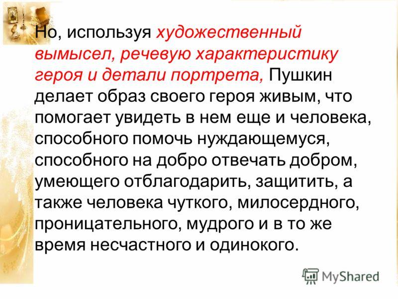 Но, используя художественный вымысел, речевую характеристику героя и детали портрета, Пушкин делает образ своего героя живым, что помогает увидеть в нем еще и человека, способного помочь нуждающемуся, способного на добро отвечать добром, умеющего отб