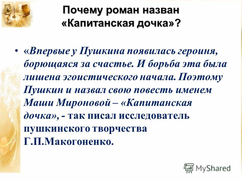 Почему роман назван «Капитанская дочка»? «Впервые у Пушкина появилась героиня, борющаяся за счастье. И борьба эта была лишена эгоистического начала. Поэтому Пушкин и назвал свою повесть именем Маши Мироновой – «Капитанская дочка», - так писал исследо