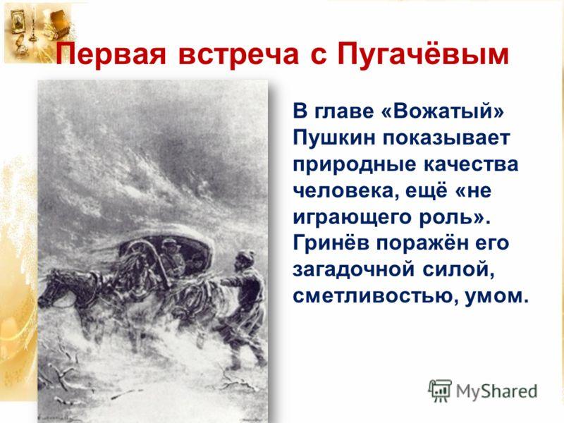 Первая встреча с Пугачёвым В главе «Вожатый» Пушкин показывает природные качества человека, ещё «не играющего роль». Гринёв поражён его загадочной силой, сметливостью, умом.