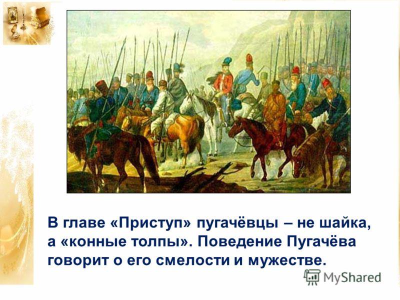 В главе «Приступ» пугачёвцы – не шайка, а «конные толпы». Поведение Пугачёва говорит о его смелости и мужестве.