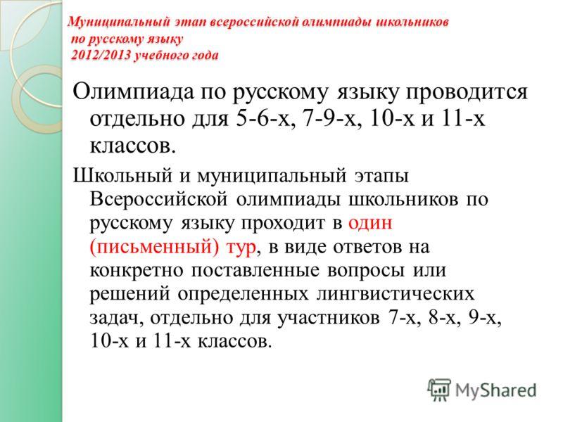Муниципальный этап всероссийской олимпиады школьников по русскому языку 2012/2013 учебного года Олимпиада по русскому языку проводится отдельно для 5-6-х, 7-9-х, 10-х и 11-х классов. Школьный и муниципальный этапы Всероссийской олимпиады школьников п