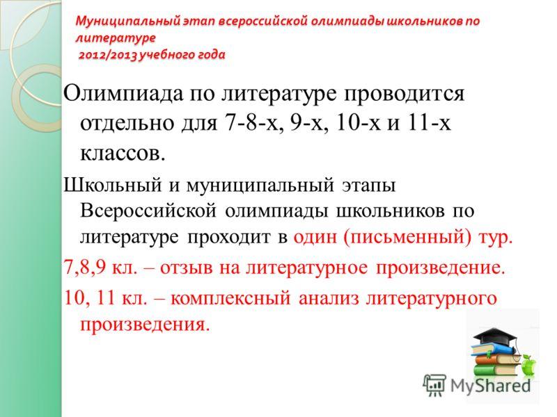 Муниципальный этап всероссийской олимпиады школьников по литературе 2012/2013 учебного года Олимпиада по литературе проводится отдельно для 7-8-х, 9-х, 10-х и 11-х классов. Школьный и муниципальный этапы Всероссийской олимпиады школьников по литерату