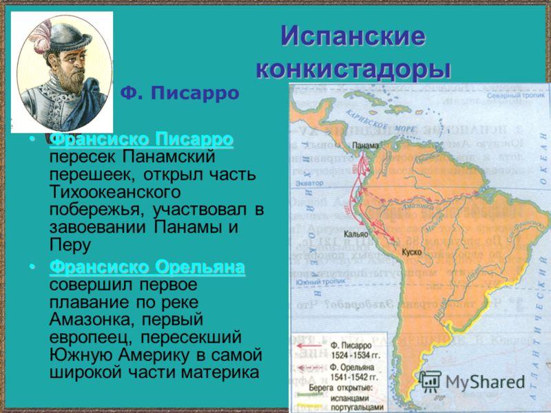 Испанские конкистадоры Франсиско ПисарроФрансиско Писарро пересек Панамский перешеек, открыл часть Тихоокеанского побережья, участвовал в завоевании Панамы и Перу Франсиско ОрельянаФрансиско Орельяна совершил первое плавание по реке Амазонка, первый