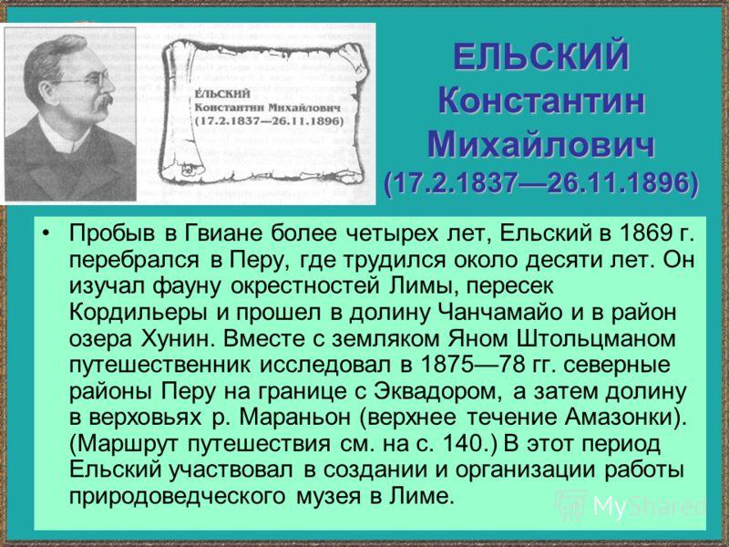 ЕЛЬСКИЙ Константин Михайлович (17.2.183726.11.1896) Пробыв в Гвиане более четырех лет, Ельский в 1869 г. перебрался в Перу, где трудился около десяти лет. Он изучал фауну окрестностей Лимы, пересек Кордильеры и прошел в долину Чанчамайо и в район озе