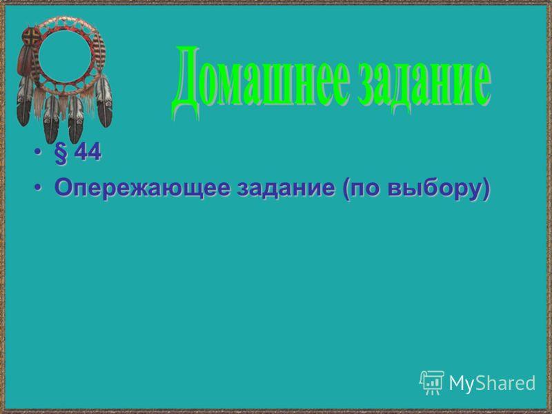 § 44§ 44 Опережающее задание (по выбору)Опережающее задание (по выбору)