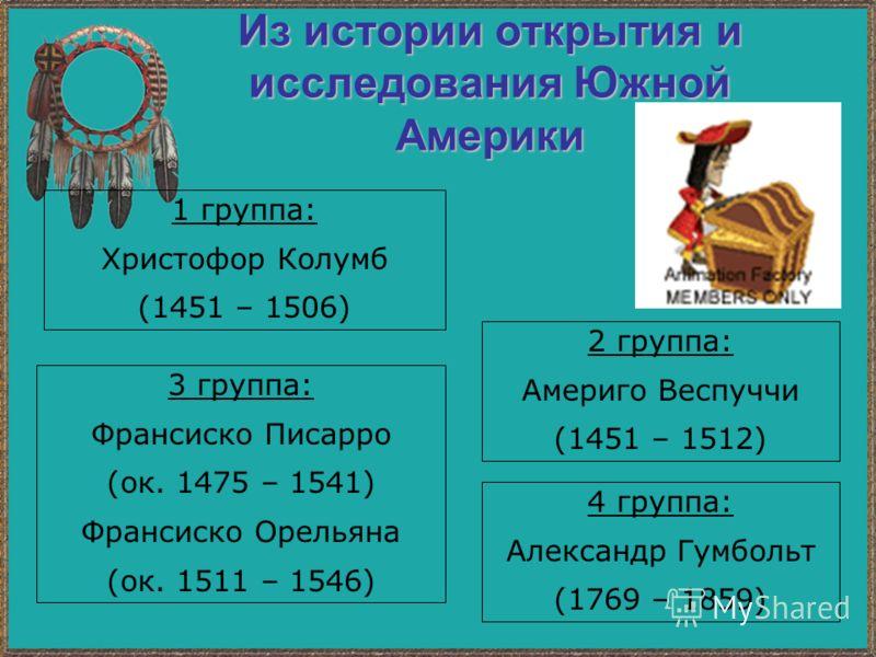 Из истории открытия и исследования Южной Америки 1 группа: Христофор Колумб (1451 – 1506) 2 группа: Америго Веспуччи (1451 – 1512) 3 группа: Франсиско Писарро (ок. 1475 – 1541) Франсиско Орельяна (ок. 1511 – 1546) 4 группа: Александр Гумбольт (1769 –
