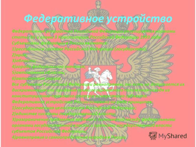 Федеративное устройство Федеративное устройство Российской Федерации регулируется нормами статьи 65 и главы 3 Конституции Российской Федерации 1993 года. Субъектами федерации в России являются: 1)республики в составе Российской Федерации (государства
