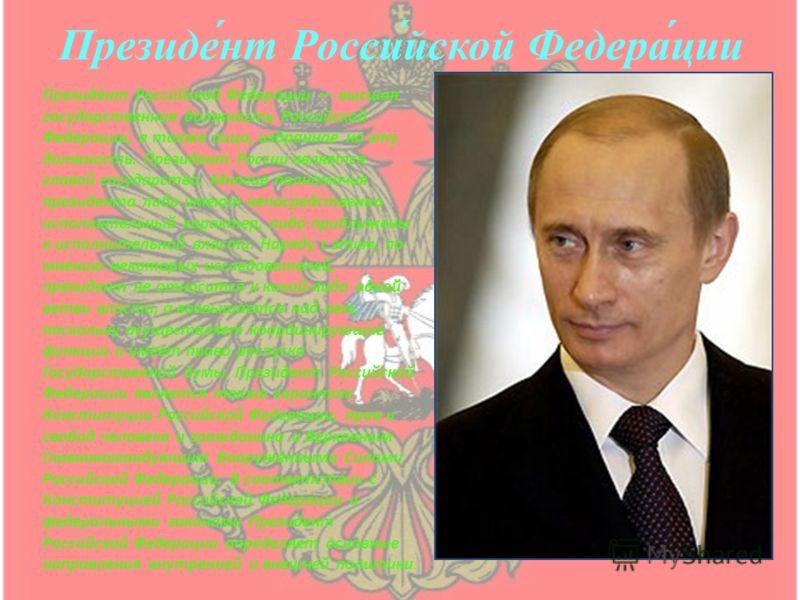 Президе́нт Росси́йской Федера́ции Президент Российской Федерации высшая государственная должность Российской Федерации, а также лицо, избранное на эту должность. Президент России является главой государства. Многие полномочия президента либо имеют не