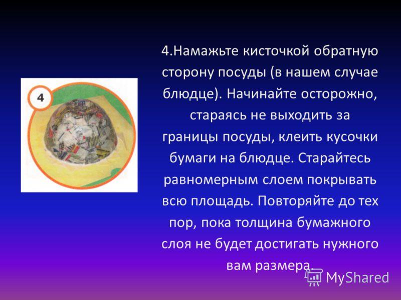 4.Намажьте кисточкой обратную сторону посуды (в нашем случае блюдце). Начинайте осторожно, стараясь не выходить за границы посуды, клеить кусочки бумаги на блюдце. Старайтесь равномерным слоем покрывать всю площадь. Повторяйте до тех пор, пока толщин
