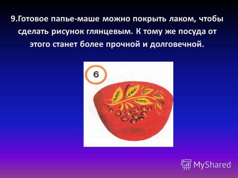 9.Готовое папье-маше можно покрыть лаком, чтобы сделать рисунок глянцевым. К тому же посуда от этого станет более прочной и долговечной.