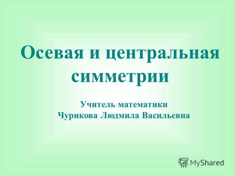 Осевая и центральная симметрии Учитель математики Чурикова Людмила Васильевна