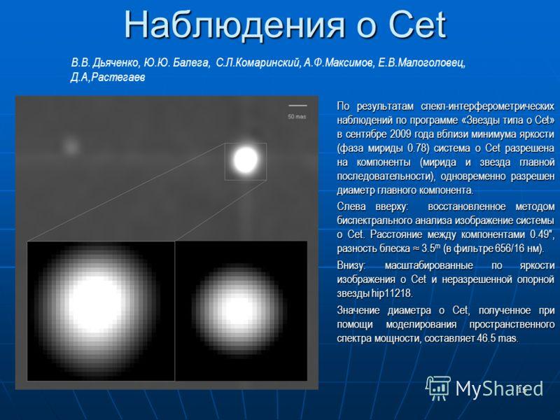 15 Наблюдения o Cet По результатам спекл-интерферометрических наблюдений по программе «Звезды типа o Cet» в сентябре 2009 года вблизи минимума яркости (фаза мириды 0.78) система o Cet разрешена на компоненты (мирида и звезда главной последовательност