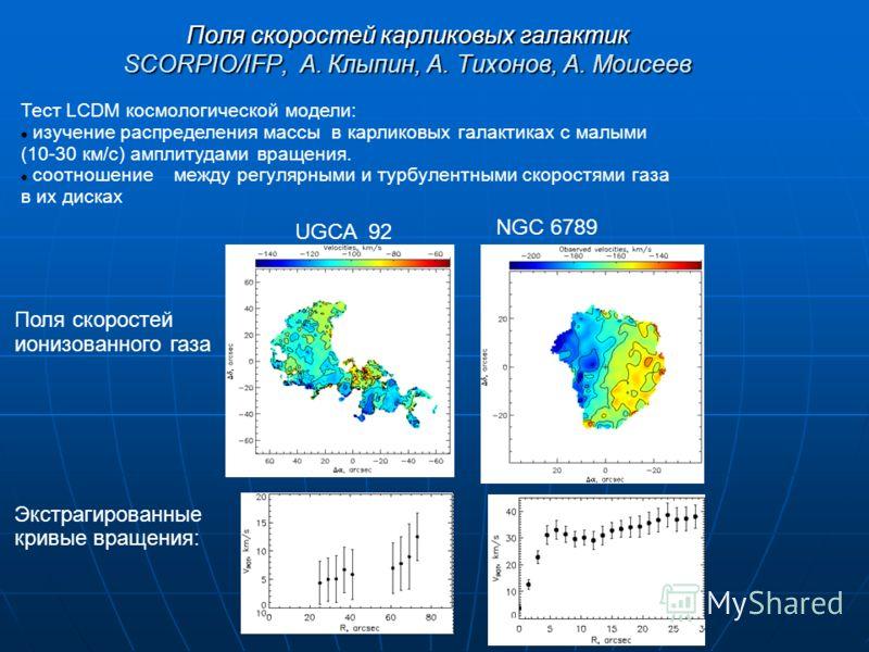 Поля скоростей карликовых галактик SCORPIO/IFP, A. Клыпин, А. Тихонов, А. Моисеев Тест LCDM коcмологической модели: изучение распределения массы в карликовых галактиках с малыми (10-30 км/с) амплитудами вращения. соотношение между регулярными и турбу