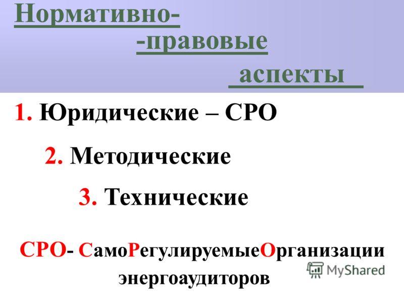 Нормативно- -правовые аспекты 1. Юридические – СРО 2. Методические 3. Технические СРО - СамоРегулируемыеОрганизации энергоаудиторов