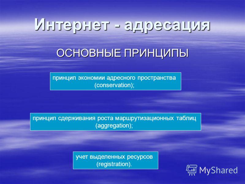 Интернет - адресация ОСНОВНЫЕ ПРИНЦИПЫ принцип экономии адресного пространства (conservation); принцип сдерживания роста маршрутизационных таблиц (aggregation); учет выделенных ресурсов (registration).