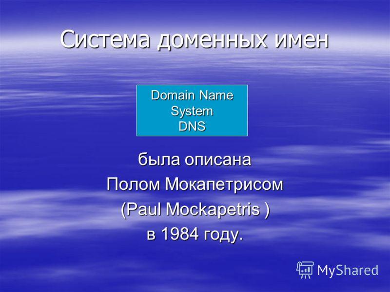 Система доменных имен была описана Полом Мокапетрисом (Paul Mockapetris ) в 1984 году. Domain Name System DNS