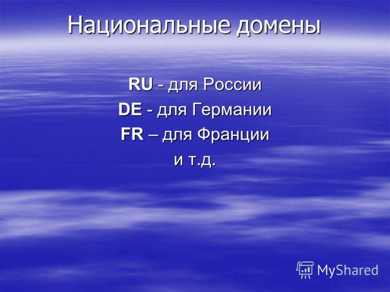 Национальные домены RU - для России DE - для Германии FR – для Франции и т.д.