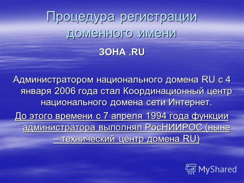 Процедура регистрации доменного имени ЗОНА.RU Администратором национального домена RU с 4 января 2006 года стал Координационный центр национального домена сети Интернет. До этого времени с 7 апреля 1994 года функции администратора выполнял РосНИИРОС