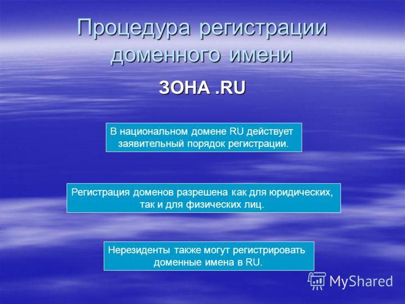 Процедура регистрации доменного имени ЗОНА.RU В национальном домене RU действует заявительный порядок регистрации. Регистрация доменов разрешена как для юридических, так и для физических лиц. Нерезиденты также могут регистрировать доменные имена в RU