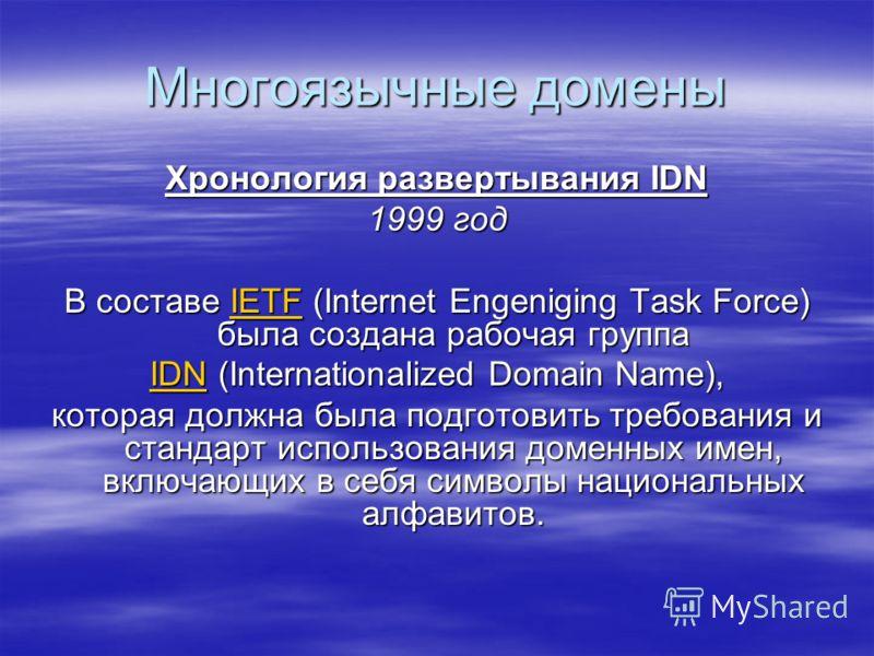 Многоязычные домены Хронология развертывания IDN 1999 год В составе IETF (Internet Engeniging Task Force) была создана рабочая группа IETF IDNIDN (Internationalized Domain Name), IDN которая должна была подготовить требования и стандарт использования