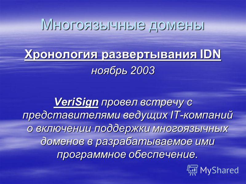 Многоязычные домены Хронология развертывания IDN ноябрь 2003 VeriSign провел встречу с представителями ведущих IT-компаний о включении поддержки многоязычных доменов в разрабатываемое ими программное обеспечение.