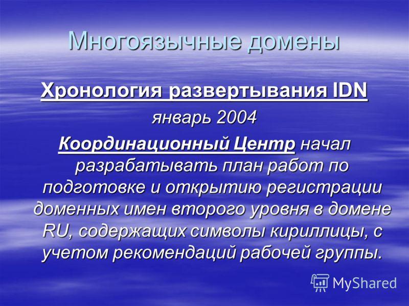 Многоязычные домены Хронология развертывания IDN январь 2004 Координационный Центр начал разрабатывать план работ по подготовке и открытию регистрации доменных имен второго уровня в домене RU, содержащих символы кириллицы, с учетом рекомендаций рабоч