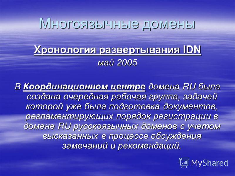 Многоязычные домены Хронология развертывания IDN май 2005 В Координационном центре домена RU была создана очередная рабочая группа, задачей которой уже была подготовка документов, регламентирующих порядок регистрации в домене RU русскоязычных доменов