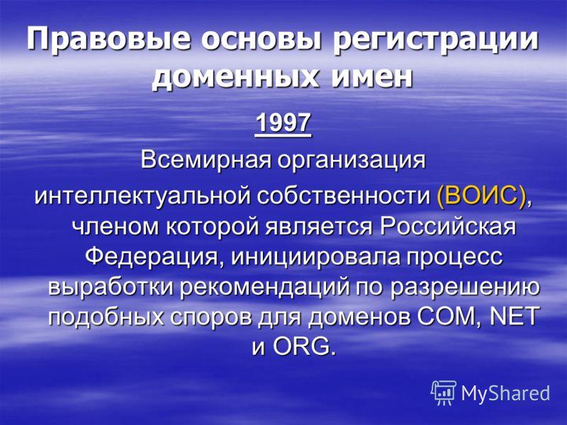 Правовые основы регистрации доменных имен 1997 Всемирная организация интеллектуальной собственности (ВОИС), членом которой является Российская Федерация, инициировала процесс выработки рекомендаций по разрешению подобных споров для доменов COM, NET и