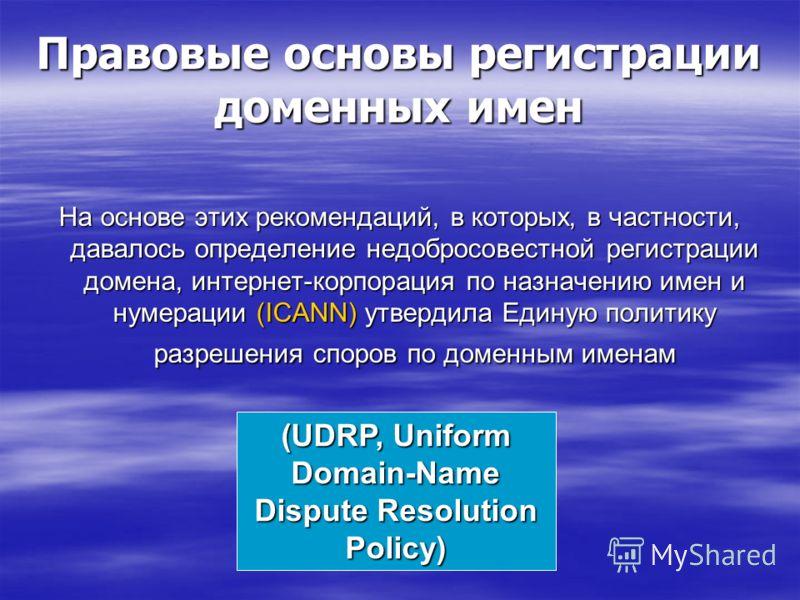 Правовые основы регистрации доменных имен На основе этих рекомендаций, в которых, в частности, давалось определение недобросовестной регистрации домена, интернет-корпорация по назначению имен и нумерации (ICANN) утвердила Единую политику разрешения с
