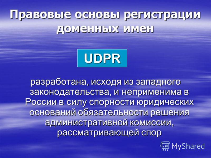Правовые основы регистрации доменных имен разработана, исходя из западного законодательства, и неприменима в России в силу спорности юридических оснований обязательности решения административной комиссии, рассматривающей спор UDPR