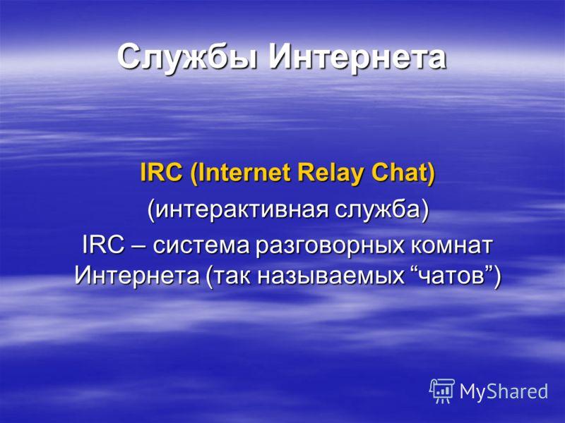 Службы Интернета IRC (Internet Relay Chat) (интерактивная служба) IRC – система разговорных комнат Интернета (так называемых чатов)