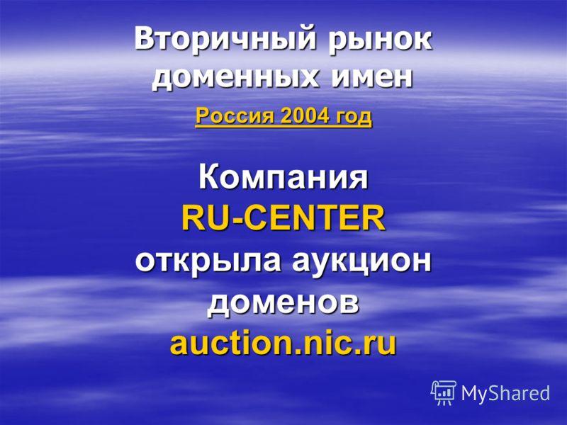 Вторичный рынок доменных имен Россия 2004 год Компания RU-CENTER открыла аукцион доменов auction.nic.ru