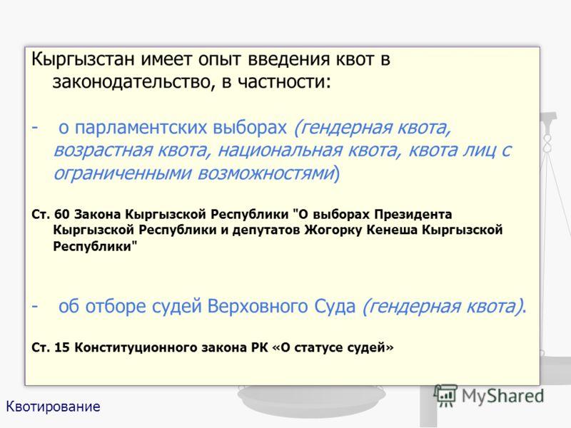 Кыргызстан имеет опыт введения квот в законодательство, в частности: - о парламентских выборах (гендерная квота, возрастная квота, национальная квота, квота лиц с ограниченными возможностями) Ст. 60 Закона Кыргызской Республики