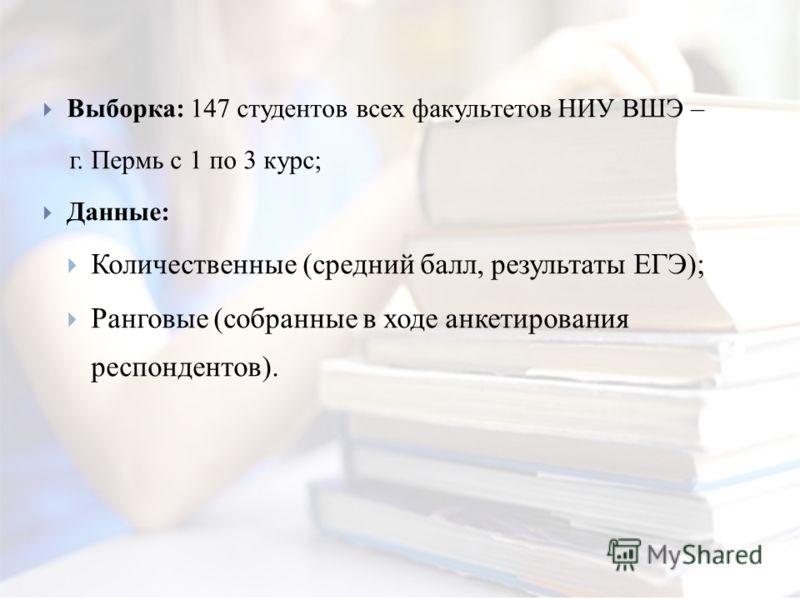 Выборка: 147 студентов всех факультетов НИУ ВШЭ – г. Пермь с 1 по 3 курс; Данные: Количественные (средний балл, результаты ЕГЭ); Ранговые (собранные в ходе анкетирования респондентов).
