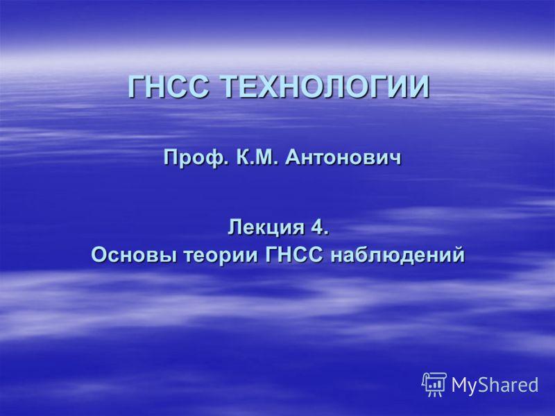 ГНСС ТЕХНОЛОГИИ Проф. К.М. Антонович Лекция 4. Основы теории ГНСС наблюдений