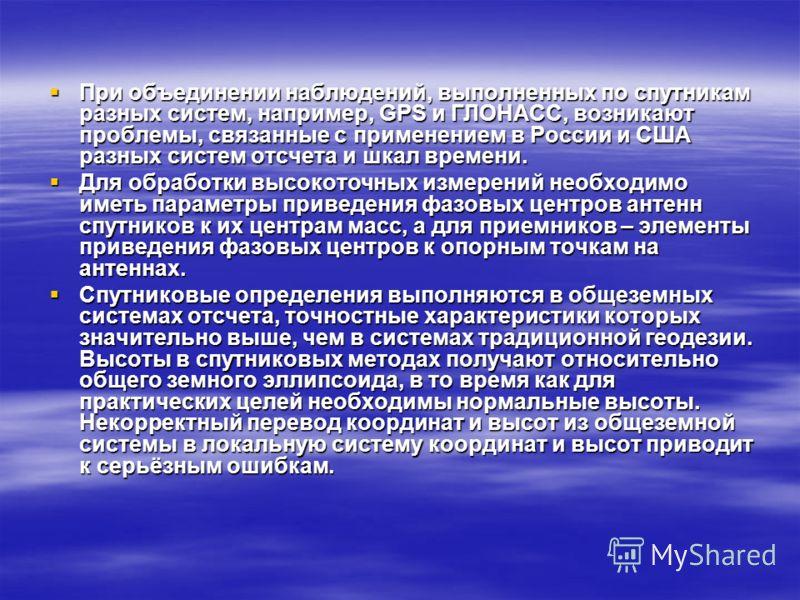 При объединении наблюдений, выполненных по спутникам разных систем, например, GPS и ГЛОНАСС, возникают проблемы, связанные с применением в России и США разных систем отсчета и шкал времени. При объединении наблюдений, выполненных по спутникам разных