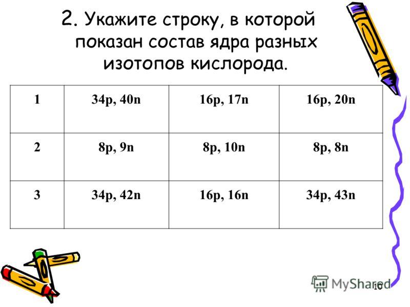 2. Укажите строку, в которой показан состав ядра разных изотопов кислорода. 134p, 40n16p, 17n16p, 20n 28p, 9n8p, 10n8p, 8n 334p, 42n16p, 16n34p, 43n 10